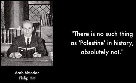 """""""Il n'y a jamais eu de pays appelé Palestine, dans l'Histoire, définitivement pas"""" Historien Arab Philip Hitti"""