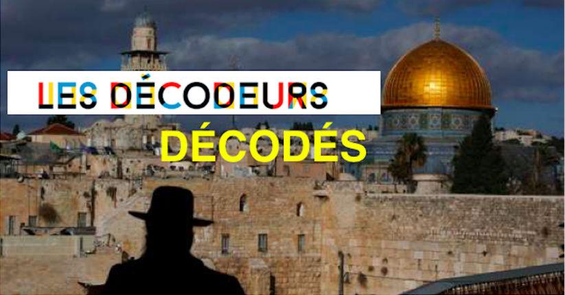 A propos de Jérusalem : Quand les «Décodeurs» du Monde font de la propagande et des fake-news…